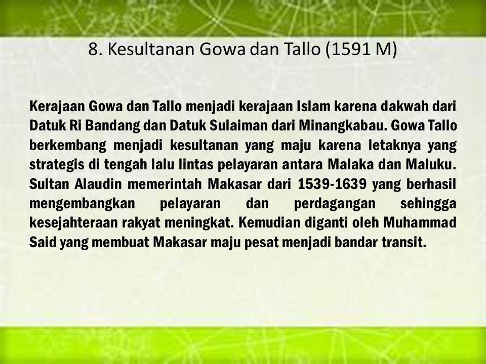 8. Kesultanan Gowa dan Tallo (1591 M) Kerajaan Gowa dan Tallo menjadi kerajaan Islam karena dakwah dari Datuk Ri Bandang dan Datuk Sulaiman dari Minan