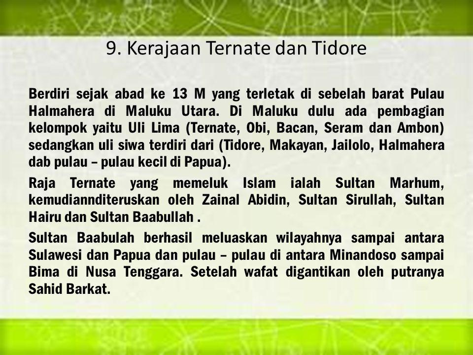 9. Kerajaan Ternate dan Tidore Berdiri sejak abad ke 13 M yang terletak di sebelah barat Pulau Halmahera di Maluku Utara. Di Maluku dulu ada pembagian