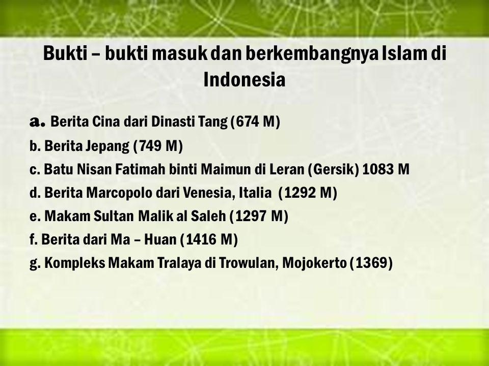 Bukti – bukti masuk dan berkembangnya Islam di Indonesia a. Berita Cina dari Dinasti Tang (674 M) b. Berita Jepang (749 M) c. Batu Nisan Fatimah binti
