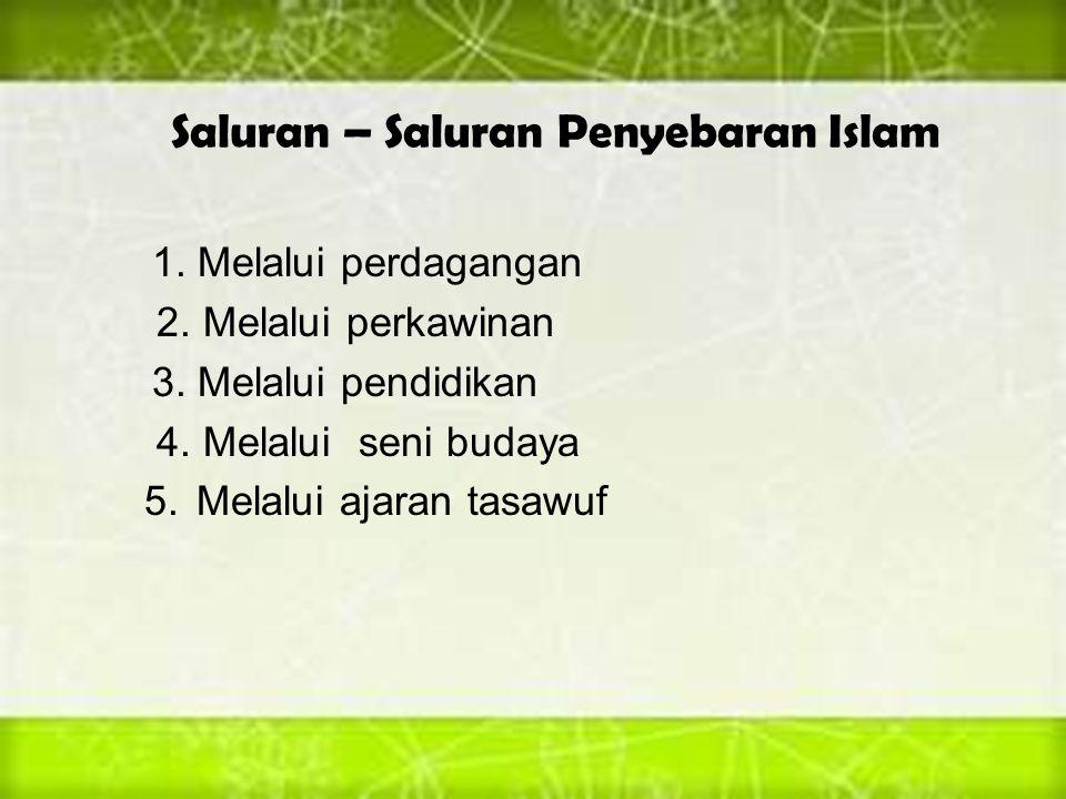 Saluran – Saluran Penyebaran Islam 1. Melalui perdagangan 2. Melalui perkawinan 3. Melalui pendidikan 4. Melalui seni budaya 5. Melalui ajaran tasawuf