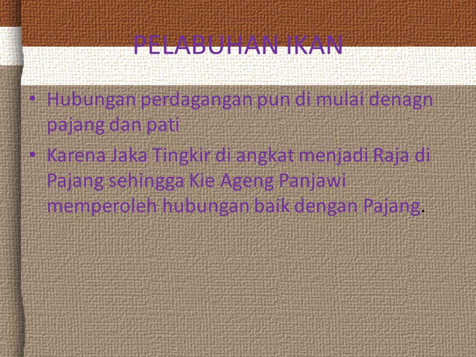 PELABUHAN IKAN Hubungan perdagangan pun di mulai denagn pajang dan pati Karena Jaka Tingkir di angkat menjadi Raja di Pajang sehingga Kie Ageng Panjawi memperoleh hubungan baik dengan Pajang.