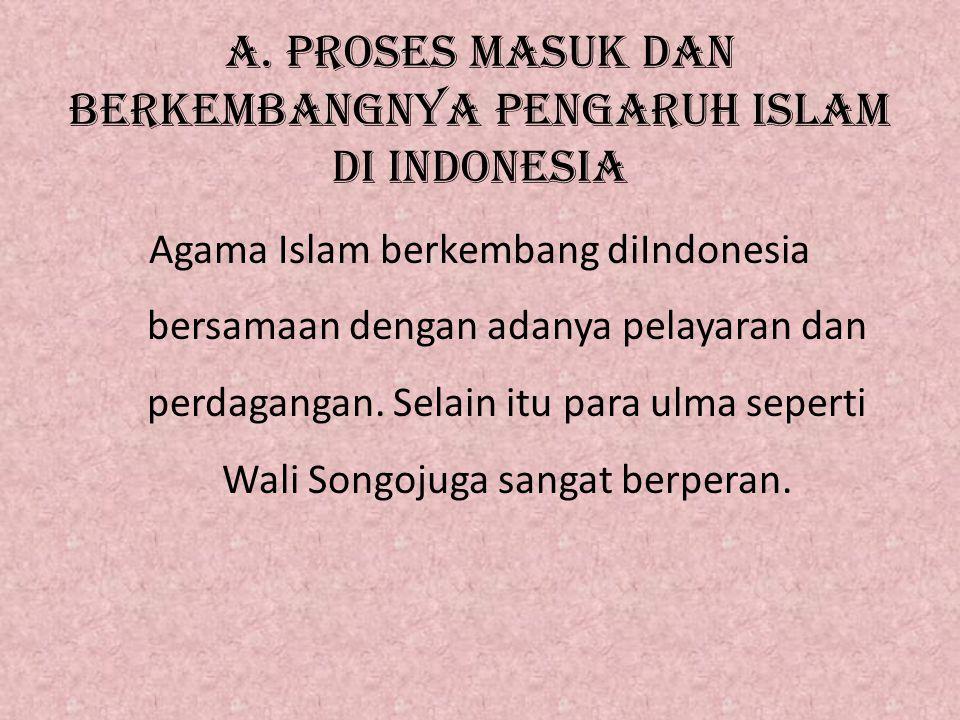 A. PROSES MASUK DAN BERKEMBANGNYA PENGARUH ISLAM DI iNDONESIA Agama Islam berkembang diIndonesia bersamaan dengan adanya pelayaran dan perdagangan. Se