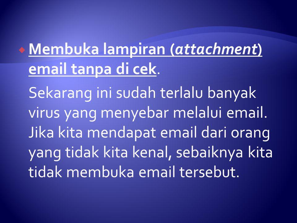  Membuka lampiran (attachment) email tanpa di cek.