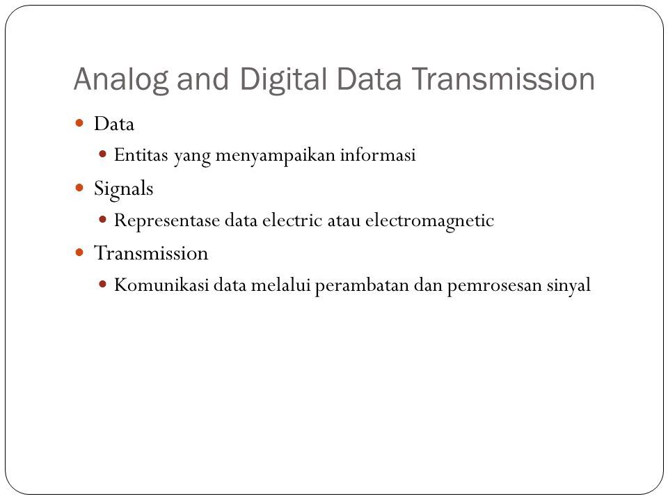 Analog and Digital Data Transmission Data Entitas yang menyampaikan informasi Signals Representase data electric atau electromagnetic Transmission Komunikasi data melalui perambatan dan pemrosesan sinyal