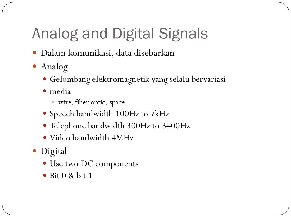 Analog and Digital Signals Dalam komunikasi, data disebarkan Analog Gelombang elektromagnetik yang selalu bervariasi media wire, fiber optic, space Speech bandwidth 100Hz to 7kHz Telephone bandwidth 300Hz to 3400Hz Video bandwidth 4MHz Digital Use two DC components Bit 0 & bit 1
