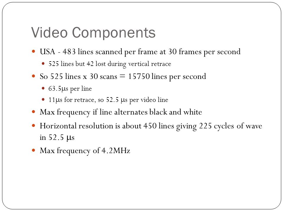 Video Components USA - 483 lines scanned per frame at 30 frames per second 525 lines but 42 lost during vertical retrace So 525 lines x 30 scans = 15750 lines per second 63.5  s per line 11  s for retrace, so 52.5  s per video line Max frequency if line alternates black and white Horizontal resolution is about 450 lines giving 225 cycles of wave in 52.5  s Max frequency of 4.2MHz