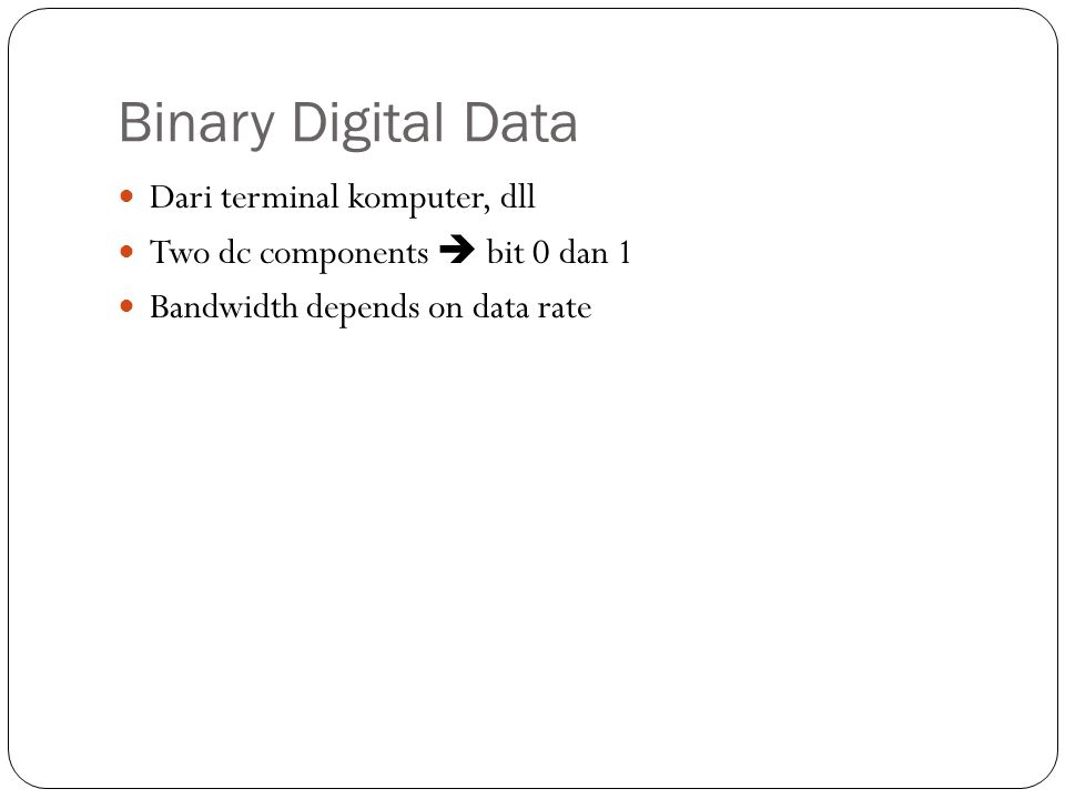 Binary Digital Data Dari terminal komputer, dll Two dc components  bit 0 dan 1 Bandwidth depends on data rate
