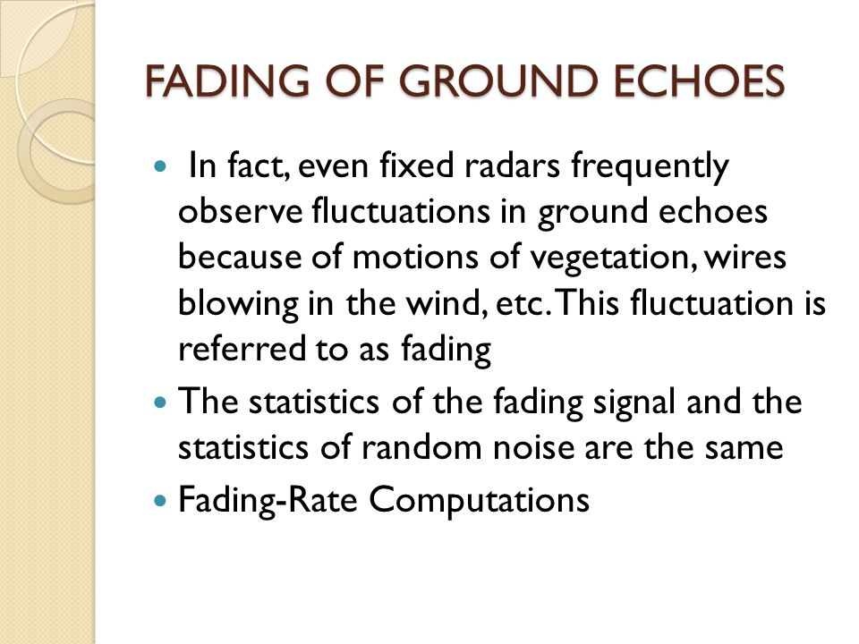 FADING OF GROUND ECHOES In fact, even fixed radars frequently observe fluctuations in ground echoes because of motions of vegetation, wires blowing in the wind, etc.