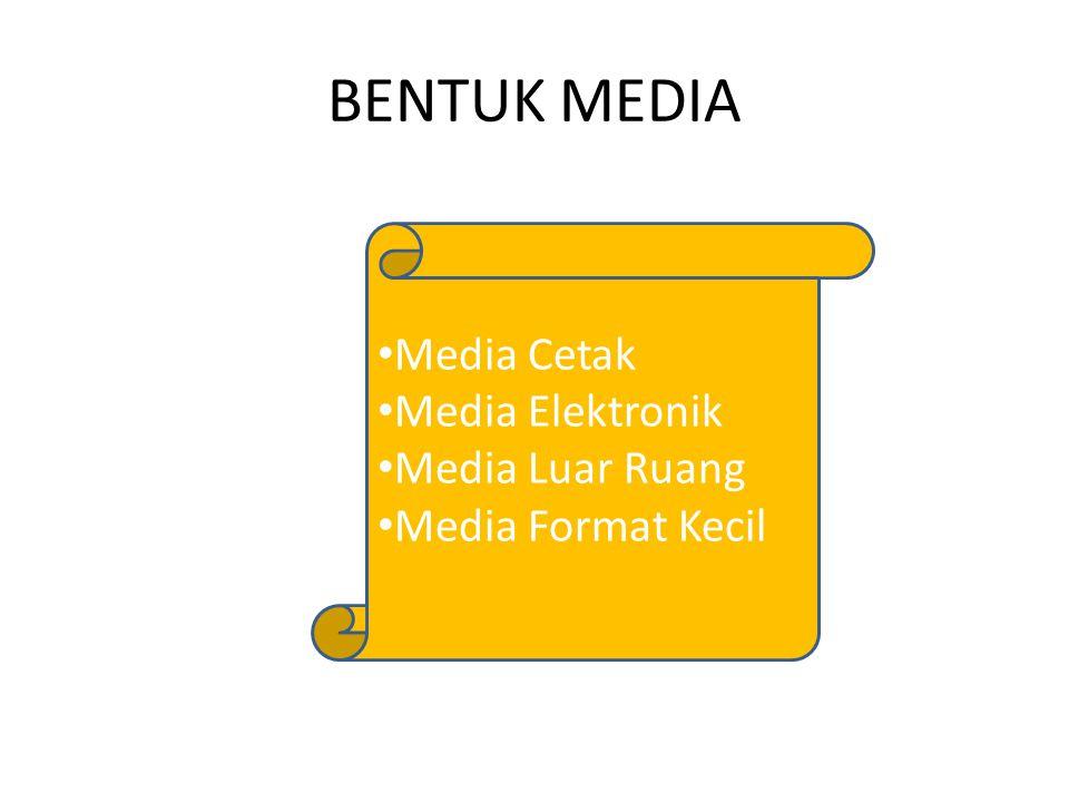 BENTUK MEDIA Media Cetak Media Elektronik Media Luar Ruang Media Format Kecil