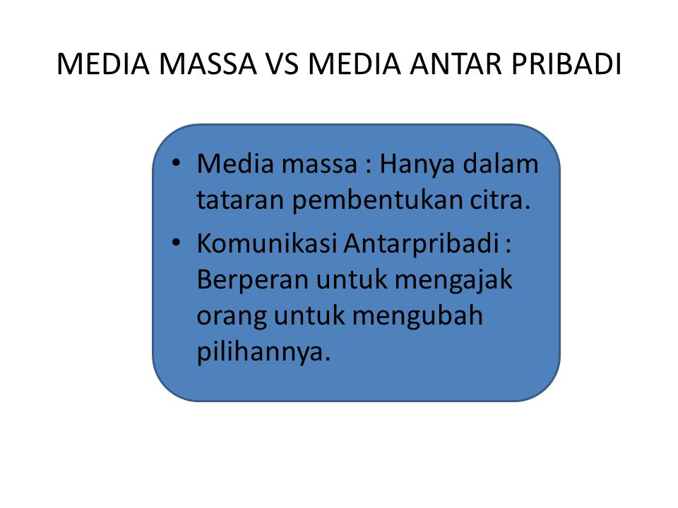 MEDIA MASSA VS MEDIA ANTAR PRIBADI Media massa : Hanya dalam tataran pembentukan citra. Komunikasi Antarpribadi : Berperan untuk mengajak orang untuk