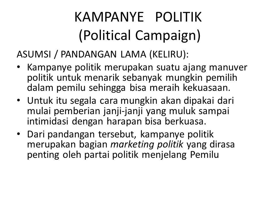 KAMPANYE POLITIK (Political Campaign) ASUMSI / PANDANGAN LAMA (KELIRU): Kampanye politik merupakan suatu ajang manuver politik untuk menarik sebanyak