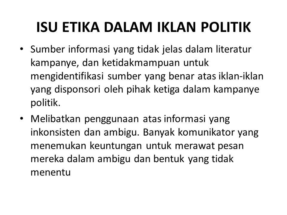 ISU ETIKA DALAM IKLAN POLITIK Sumber informasi yang tidak jelas dalam literatur kampanye, dan ketidakmampuan untuk mengidentifikasi sumber yang benar