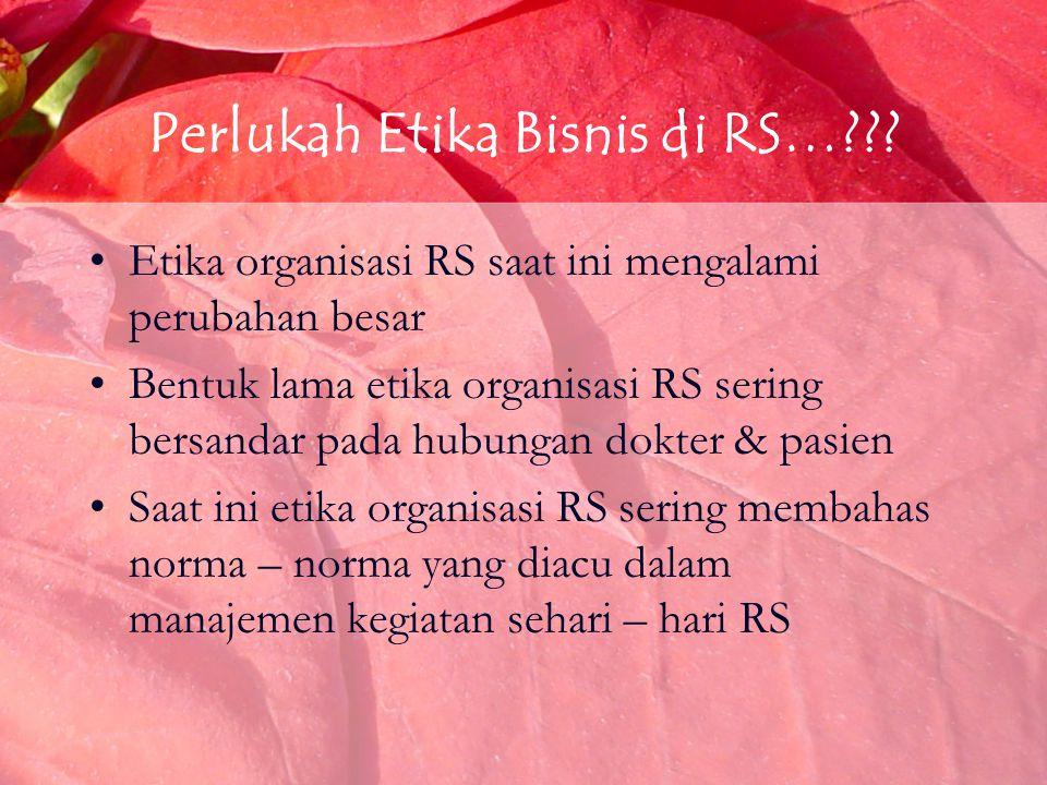 Perlukah Etika Bisnis di RS…??? Etika organisasi RS saat ini mengalami perubahan besar Bentuk lama etika organisasi RS sering bersandar pada hubungan