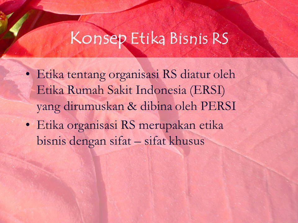 Konsep Etika Bisnis RS Etika tentang organisasi RS diatur oleh Etika Rumah Sakit Indonesia (ERSI) yang dirumuskan & dibina oleh PERSI Etika organisasi