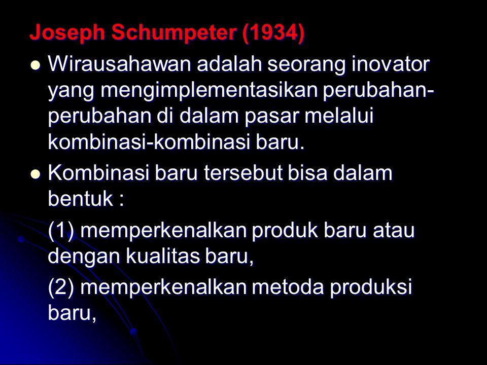 Joseph Schumpeter (1934) Wirausahawan adalah seorang inovator yang mengimplementasikan perubahan- perubahan di dalam pasar melalui kombinasi-kombinasi baru.