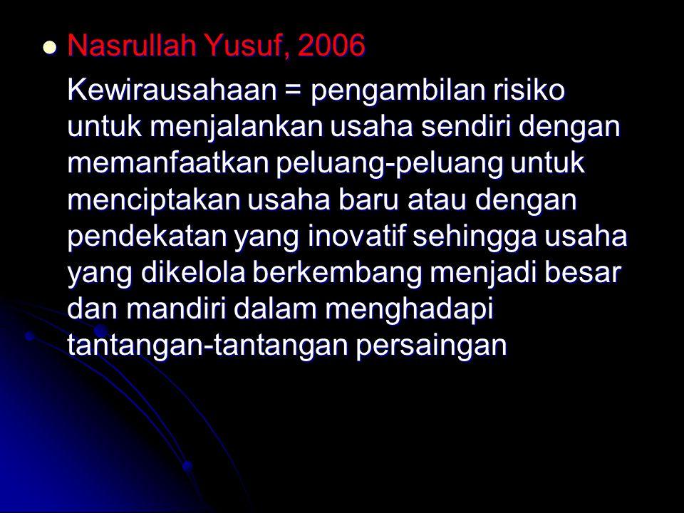 Nasrullah Yusuf, 2006 Nasrullah Yusuf, 2006 Kewirausahaan = pengambilan risiko untuk menjalankan usaha sendiri dengan memanfaatkan peluang-peluang untuk menciptakan usaha baru atau dengan pendekatan yang inovatif sehingga usaha yang dikelola berkembang menjadi besar dan mandiri dalam menghadapi tantangan-tantangan persaingan