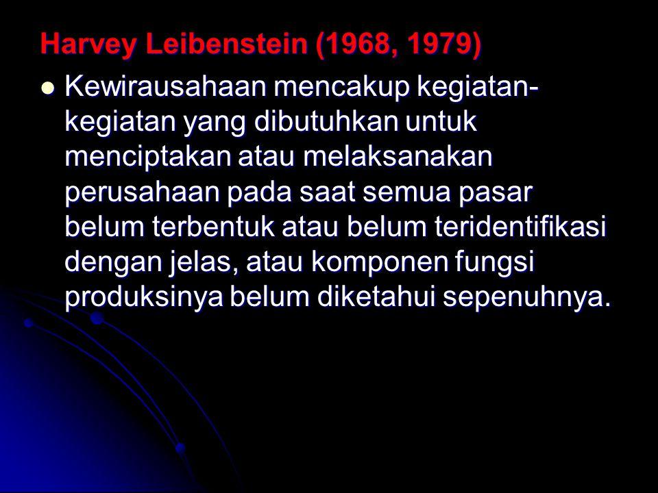 Harvey Leibenstein (1968, 1979) Kewirausahaan mencakup kegiatan- kegiatan yang dibutuhkan untuk menciptakan atau melaksanakan perusahaan pada saat semua pasar belum terbentuk atau belum teridentifikasi dengan jelas, atau komponen fungsi produksinya belum diketahui sepenuhnya.