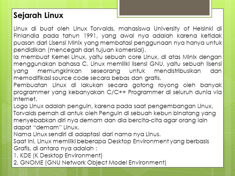 Sejarah Linux Linux di buat oleh Linux Torvalds, mahasiswa University of Helsinki di Finlandia pada tahun 1991, yang awal nya adalah karena ketidak pu