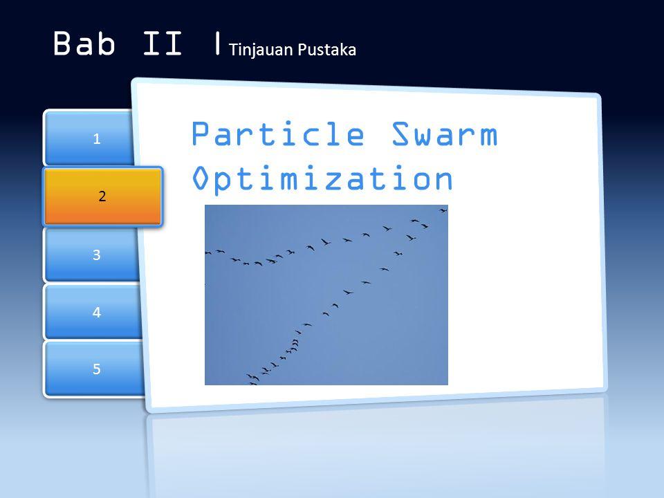 3 3 4 4 5 5 1 1 Bab II | Tinjauan Pustaka Particle Swarm Optimization 2 2