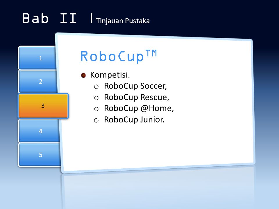 2 2 4 4 5 5 1 1 Bab II | Tinjauan Pustaka RoboCup TM 3 3 Kompetisi. o RoboCup Soccer, o RoboCup Rescue, o RoboCup @Home, o RoboCup Junior.