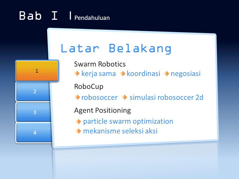 3 3 4 4 2 2 Bab I | Pendahuluan Latar Belakang Swarm Robotics kerja sama koordinasi negosiasi RoboCup robosoccer simulasi robosoccer 2d Agent Position