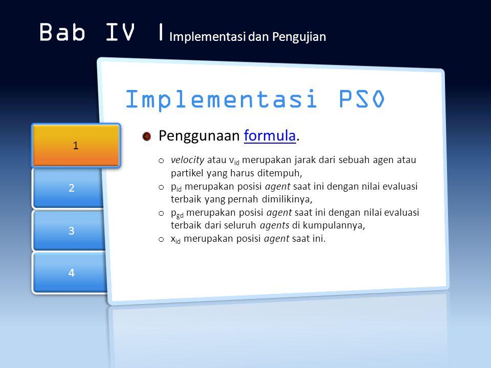 3 3 4 4 2 2 Bab IV | Implementasi dan Pengujian Implementasi PSO 1 1 Penggunaan formula.formula o velocity atau v id merupakan jarak dari sebuah agen