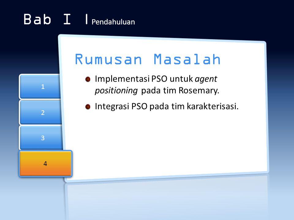 2 2 3 3 4 4 1 1 Bab I | Pendahuluan Rumusan Masalah Implementasi PSO untuk agent positioning pada tim Rosemary. Integrasi PSO pada tim karakterisasi.