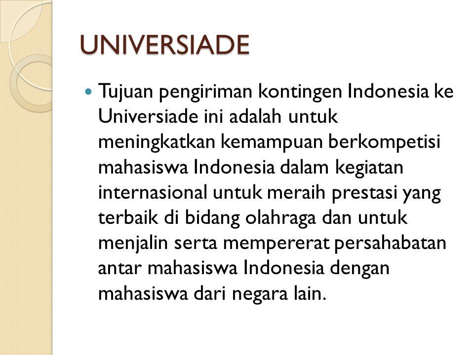 UNIVERSIADE Tujuan pengiriman kontingen Indonesia ke Universiade ini adalah untuk meningkatkan kemampuan berkompetisi mahasiswa Indonesia dalam kegiat