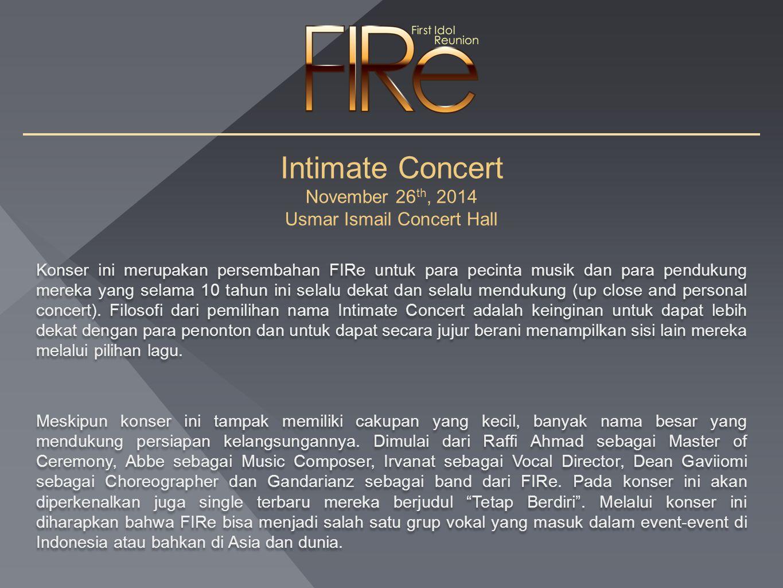 Intimate Concert November 26 th, 2014 Usmar Ismail Concert Hall Konser ini merupakan persembahan FIRe untuk para pecinta musik dan para pendukung mereka yang selama 10 tahun ini selalu dekat dan selalu mendukung (up close and personal concert).