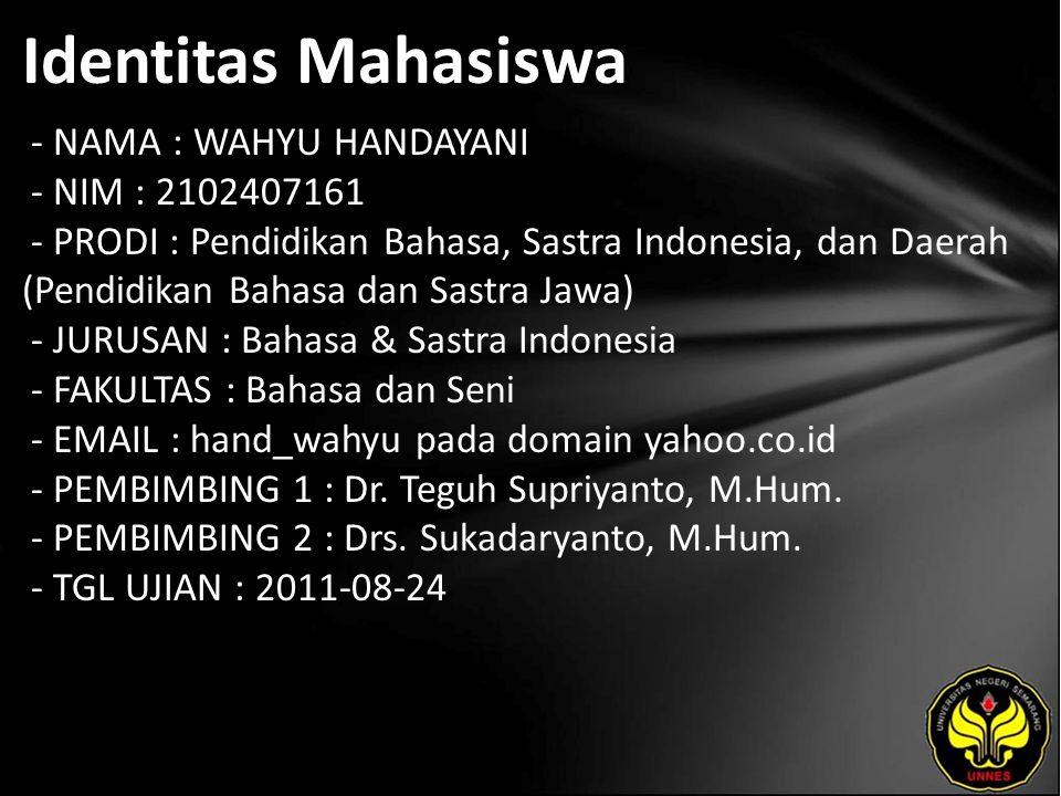 Identitas Mahasiswa - NAMA : WAHYU HANDAYANI - NIM : 2102407161 - PRODI : Pendidikan Bahasa, Sastra Indonesia, dan Daerah (Pendidikan Bahasa dan Sastra Jawa) - JURUSAN : Bahasa & Sastra Indonesia - FAKULTAS : Bahasa dan Seni - EMAIL : hand_wahyu pada domain yahoo.co.id - PEMBIMBING 1 : Dr.