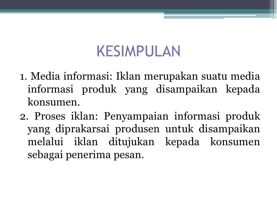 KESIMPULAN 1. Media informasi: Iklan merupakan suatu media informasi produk yang disampaikan kepada konsumen. 2. Proses iklan: Penyampaian informasi p