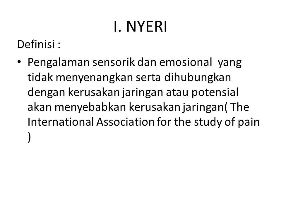 I. NYERI Definisi : Pengalaman sensorik dan emosional yang tidak menyenangkan serta dihubungkan dengan kerusakan jaringan atau potensial akan menyebab