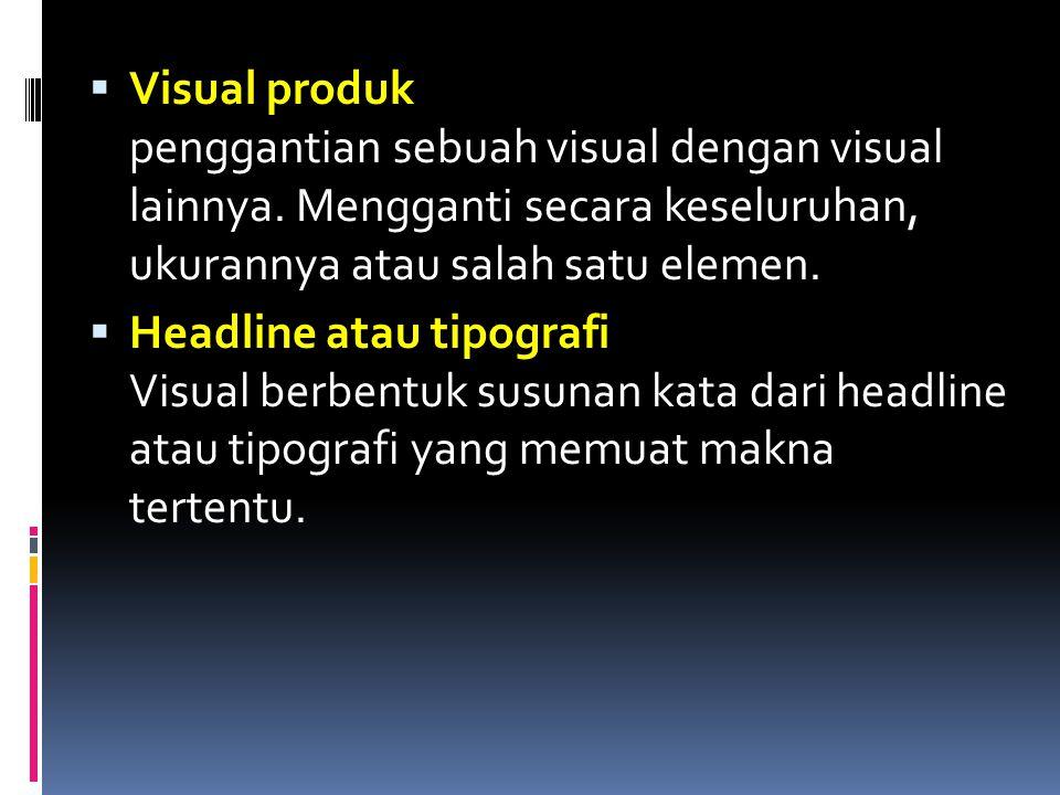  Visual produk penggantian sebuah visual dengan visual lainnya. Mengganti secara keseluruhan, ukurannya atau salah satu elemen.  Headline atau tipog