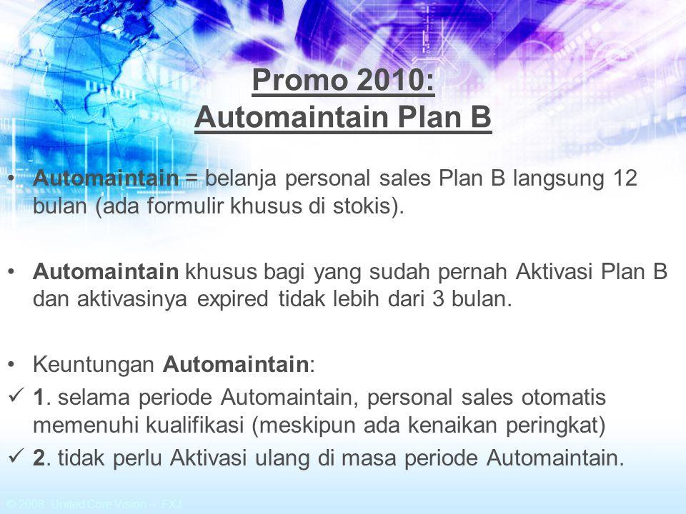 © 2008 United Core Vision – FXJ Promo 2010: Automaintain Plan B Automaintain = belanja personal sales Plan B langsung 12 bulan (ada formulir khusus di