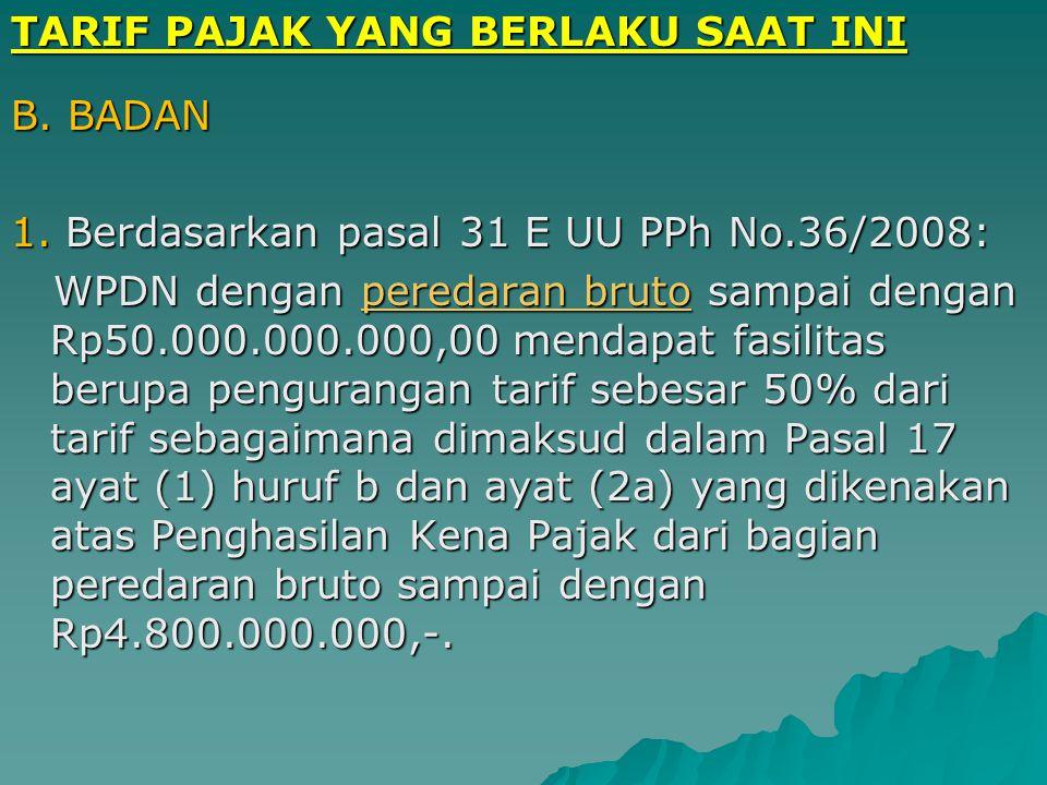TARIF PAJAK YANG BERLAKU SAAT INI TARIF PAJAK : B. BADAN Berdasarkan pasal 17 (tarif umum) UU PPh No.36 Tahun 2008 : Berdasarkan pasal 17 (tarif umum)