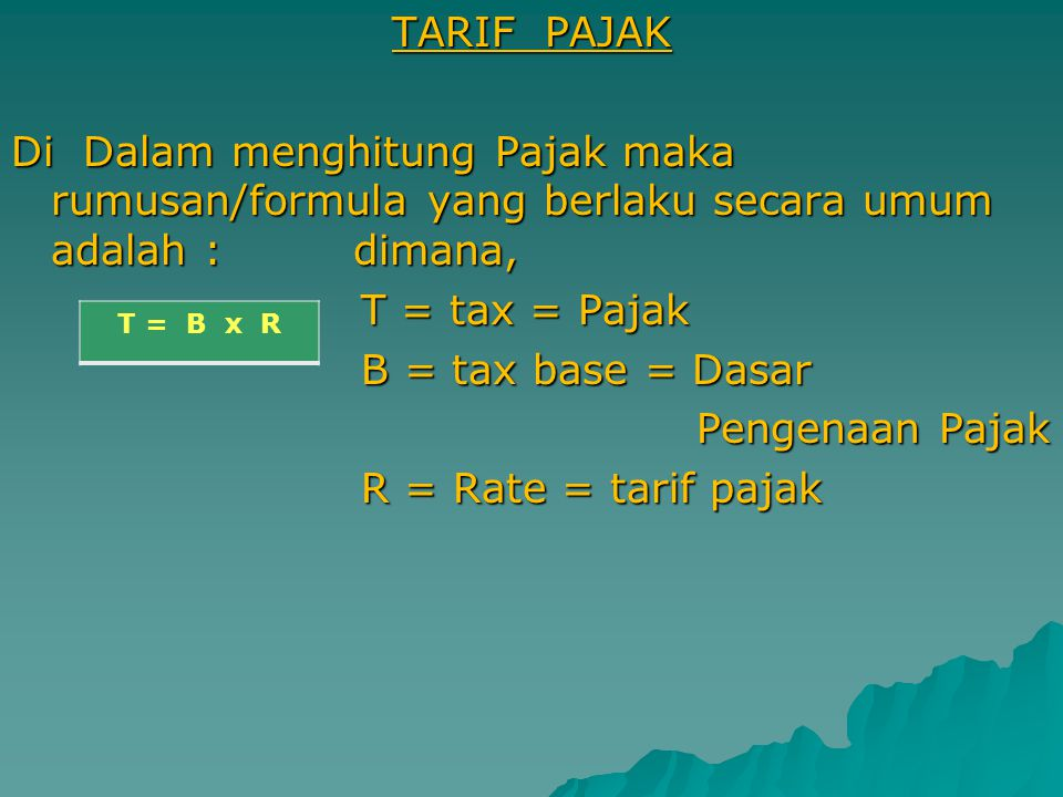 TARIF PAJAK Di Dalam menghitung Pajak maka rumusan/formula yang berlaku secara umum adalah : dimana, T = tax = Pajak T = tax = Pajak B = tax base = Dasar B = tax base = Dasar Pengenaan Pajak Pengenaan Pajak R = Rate = tarif pajak R = Rate = tarif pajak T = B x R