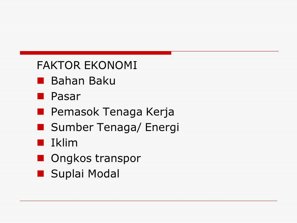FAKTOR EKONOMI Bahan Baku Pasar Pemasok Tenaga Kerja Sumber Tenaga/ Energi Iklim Ongkos transpor Suplai Modal