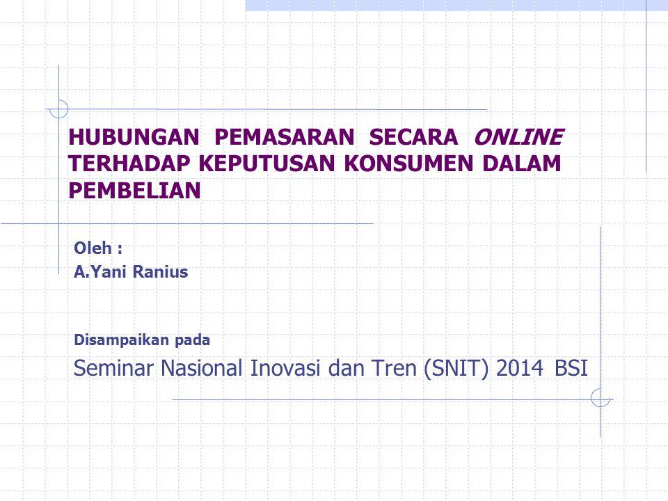 HUBUNGAN PEMASARAN SECARA ONLINE TERHADAP KEPUTUSAN KONSUMEN DALAM PEMBELIAN Oleh : A.Yani Ranius Disampaikan pada Seminar Nasional Inovasi dan Tren (SNIT) 2014 BSI