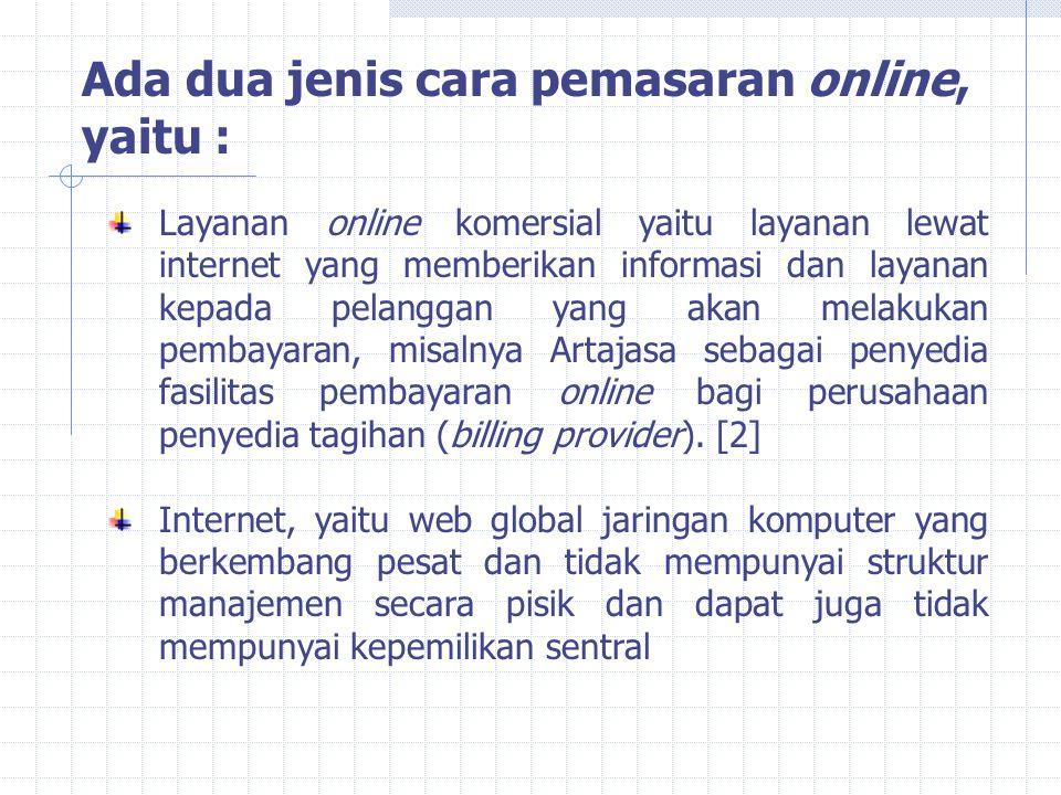 Ada dua jenis cara pemasaran online, yaitu : Layanan online komersial yaitu layanan lewat internet yang memberikan informasi dan layanan kepada pelanggan yang akan melakukan pembayaran, misalnya Artajasa sebagai penyedia fasilitas pembayaran online bagi perusahaan penyedia tagihan (billing provider).