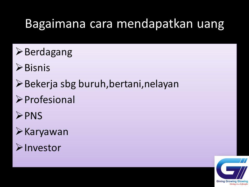 Bagaimana cara mendapatkan uang  Berdagang  Bisnis  Bekerja sbg buruh,bertani,nelayan  Profesional  PNS  Karyawan  Investor  Berdagang  Bisni