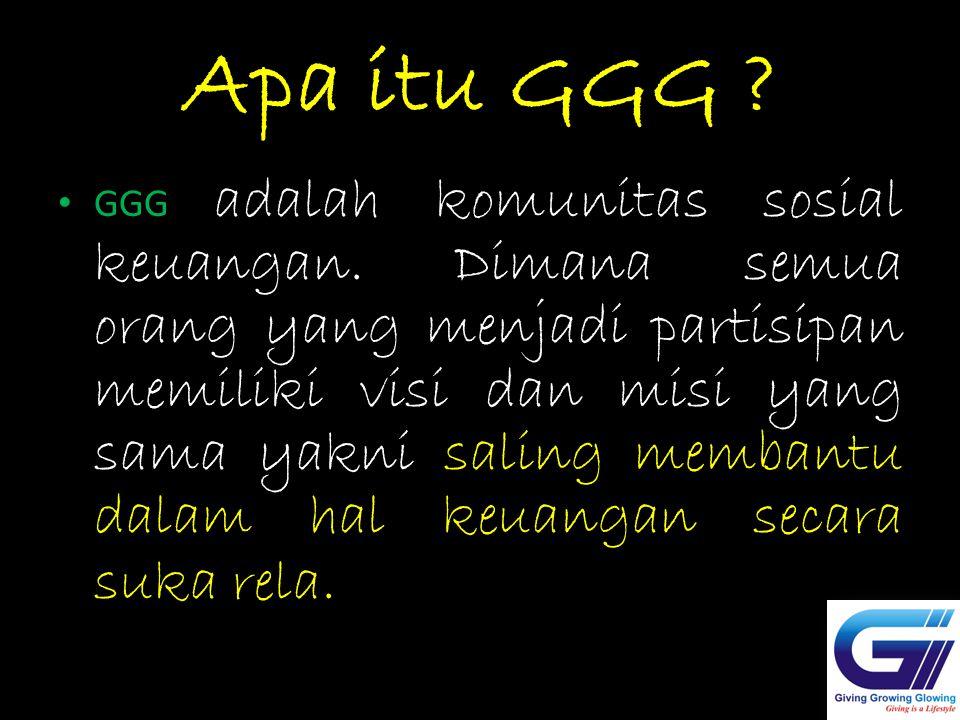 Apa itu GGG ? GGG adalah komunitas sosial keuangan. Dimana semua orang yang menjadi partisipan memiliki visi dan misi yang sama yakni saling membantu
