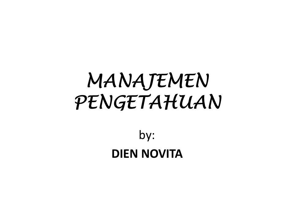 MANAJEMEN PENGETAHUAN by: DIEN NOVITA