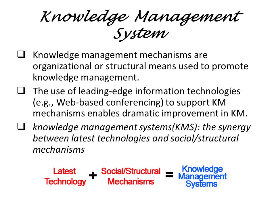 Knowledge Management System  Knowledge management mechanisms are organizational or structural means used to promote knowledge management.