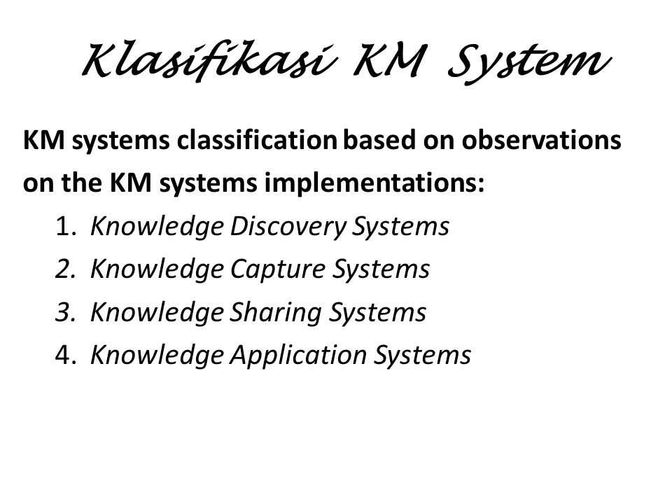 Klasifikasi KM System KM systems classification based on observations on the KM systems implementations: 1.Knowledge Discovery Systems 2.Knowledge Capture Systems 3.Knowledge Sharing Systems 4.Knowledge Application Systems