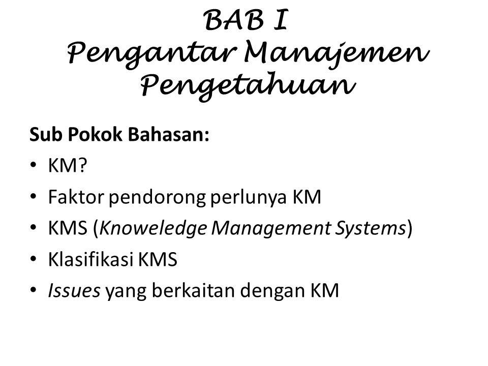 BAB I Pengantar Manajemen Pengetahuan Sub Pokok Bahasan: KM? Faktor pendorong perlunya KM KMS (Knoweledge Management Systems) Klasifikasi KMS Issues y