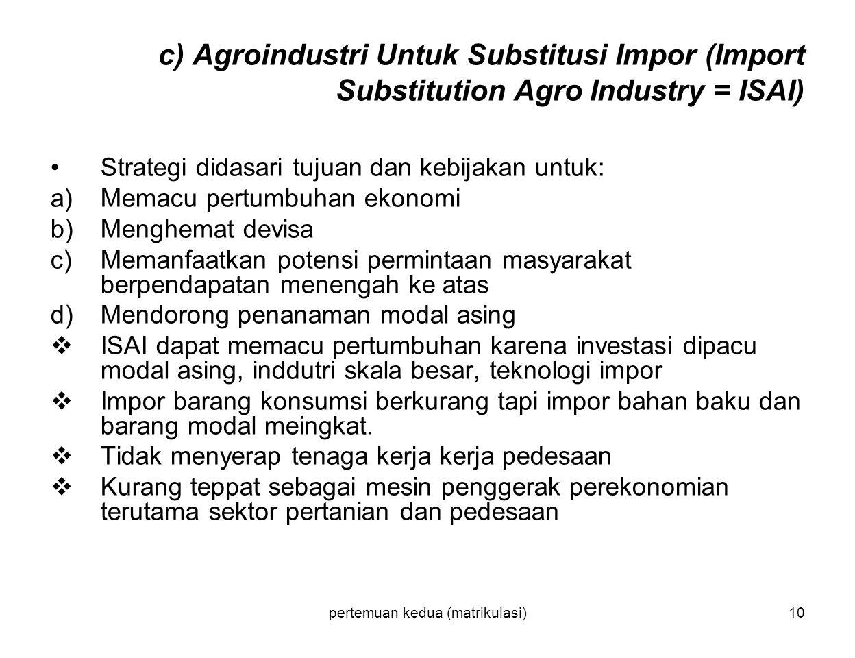 pertemuan kedua (matrikulasi)10 c) Agroindustri Untuk Substitusi Impor (Import Substitution Agro Industry = ISAI) Strategi didasari tujuan dan kebijak