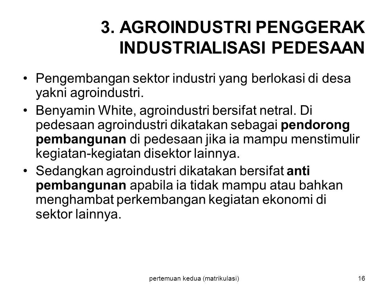 pertemuan kedua (matrikulasi)16 3. AGROINDUSTRI PENGGERAK INDUSTRIALISASI PEDESAAN Pengembangan sektor industri yang berlokasi di desa yakni agroindus