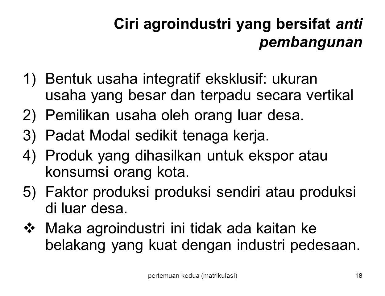 pertemuan kedua (matrikulasi)18 Ciri agroindustri yang bersifat anti pembangunan 1)Bentuk usaha integratif eksklusif: ukuran usaha yang besar dan terp