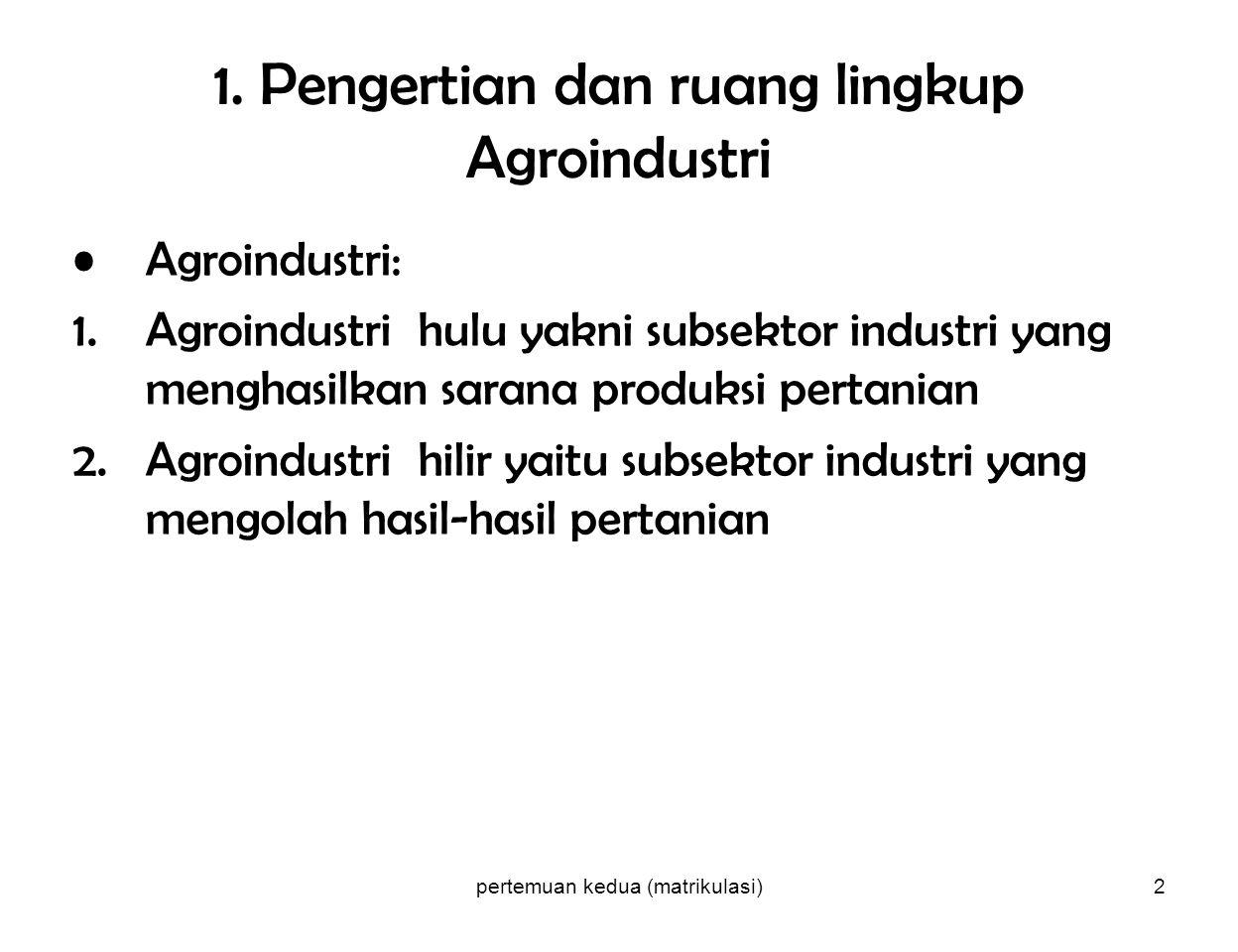 pertemuan kedua (matrikulasi)2 1. Pengertian dan ruang lingkup Agroindustri Agroindustri: 1.Agroindustri hulu yakni subsektor industri yang menghasilk