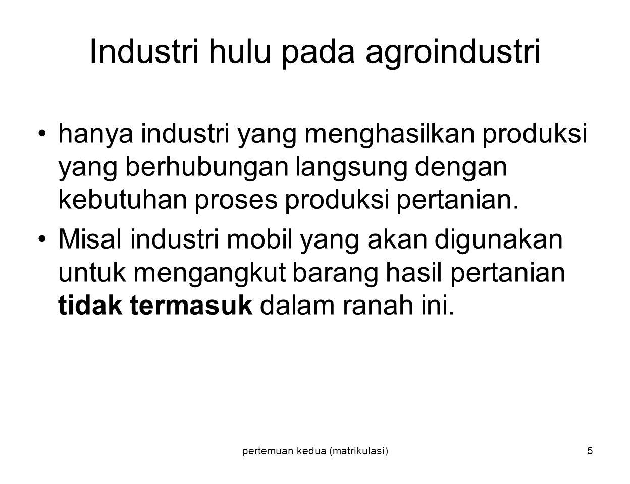 pertemuan kedua (matrikulasi)5 Industri hulu pada agroindustri hanya industri yang menghasilkan produksi yang berhubungan langsung dengan kebutuhan proses produksi pertanian.
